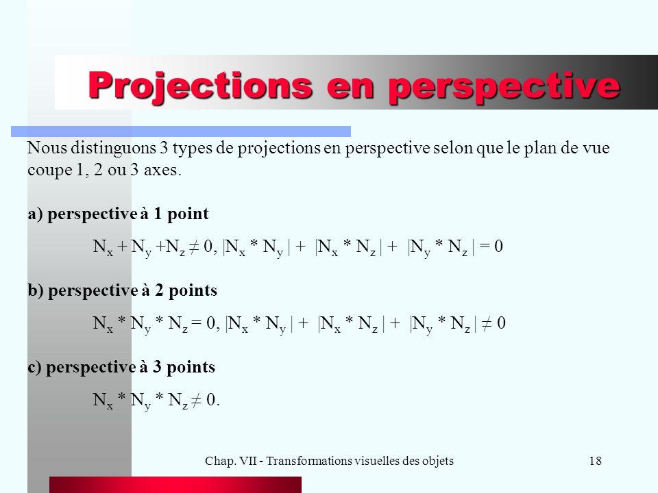 Chap. VII - Transformations visuelles des objets18 Projections en perspective Nous distinguons 3 types de projections en perspective selon que le plan