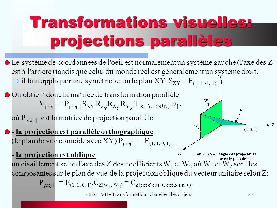 Chap. VII - Transformations visuelles des objets27 Transformations visuelles: projections parallèles Le système de coordonnées de l'oeil est normaleme