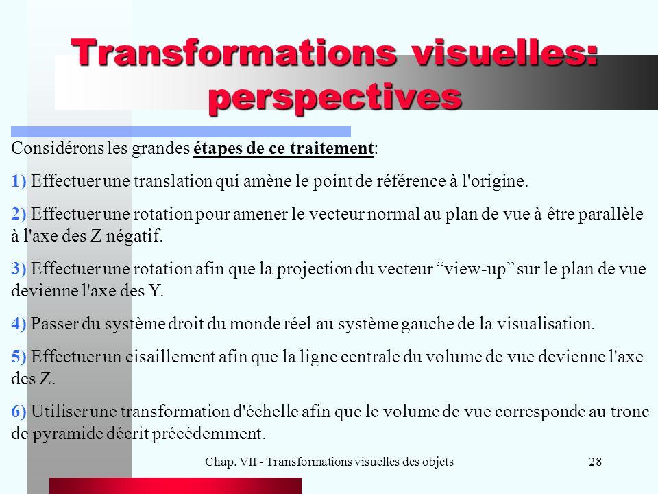 Chap. VII - Transformations visuelles des objets28 Transformations visuelles: perspectives Considérons les grandes étapes de ce traitement: 1) Effectu