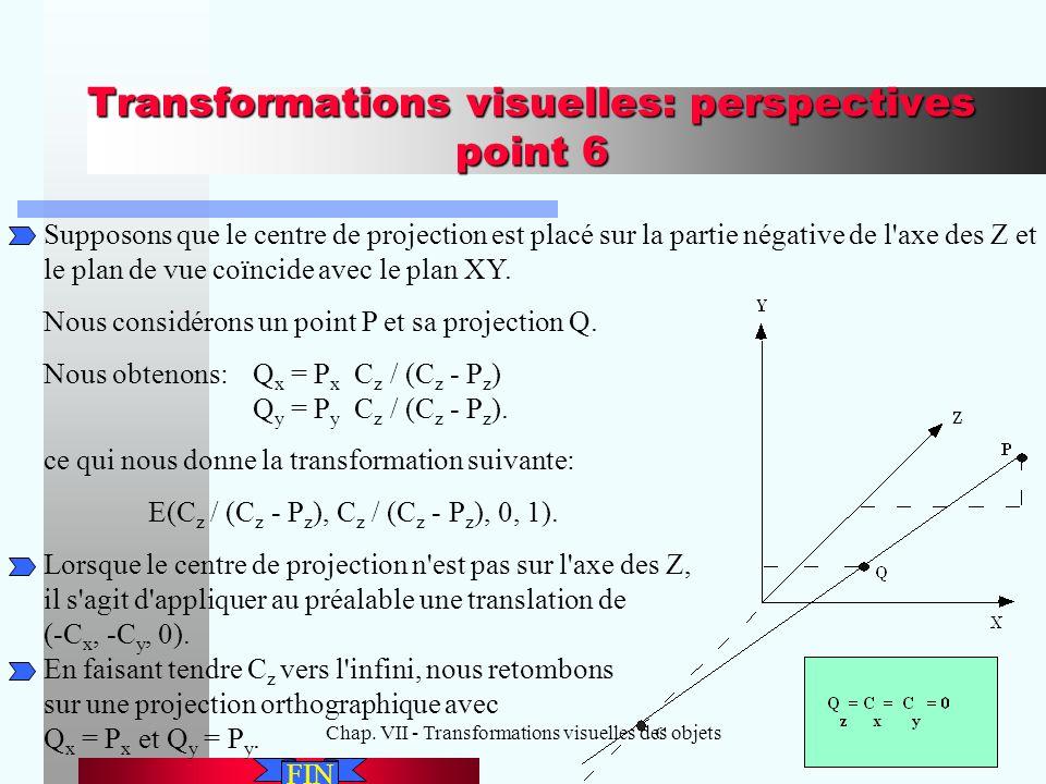 Chap. VII - Transformations visuelles des objets29 Transformations visuelles: perspectives point 6 Supposons que le centre de projection est placé sur
