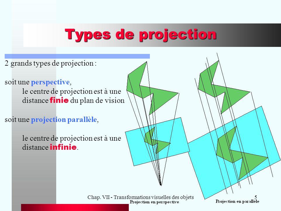 Chap. VII - Transformations visuelles des objets5 Types de projection 2 grands types de projection : soit une perspective, le centre de projection est