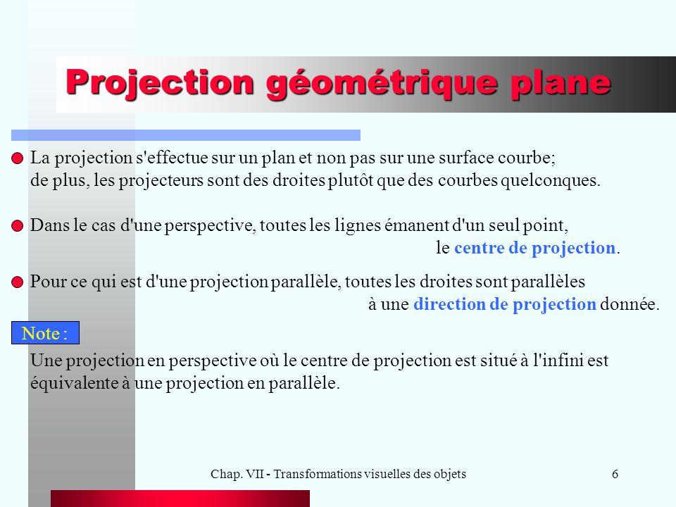 Chap. VII - Transformations visuelles des objets6 Projection géométrique plane La projection s'effectue sur un plan et non pas sur une surface courbe;