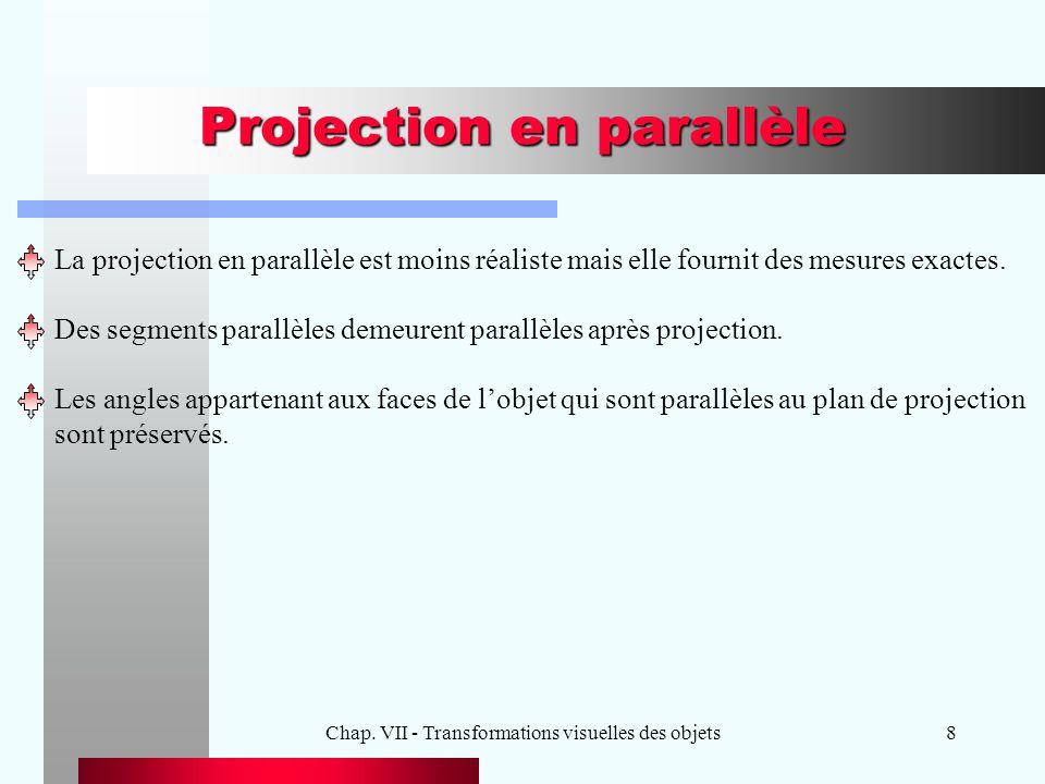 Chap. VII - Transformations visuelles des objets8 Projection en parallèle La projection en parallèle est moins réaliste mais elle fournit des mesures