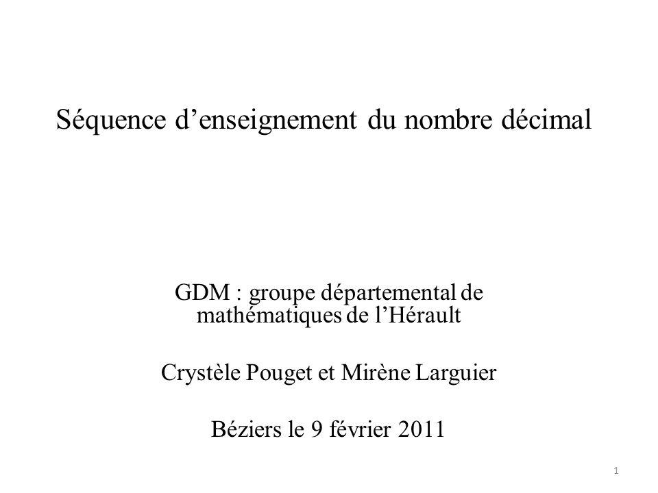 Séquence d'enseignement du nombre décimal GDM : groupe départemental de mathématiques de l'Hérault Crystèle Pouget et Mirène Larguier Béziers le 9 fév