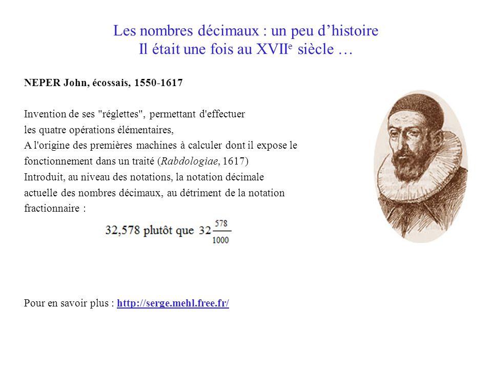 Les nombres décimaux : un peu d'histoire Il était une fois au XVII e siècle … NEPER John, écossais, 1550-1617 Invention de ses