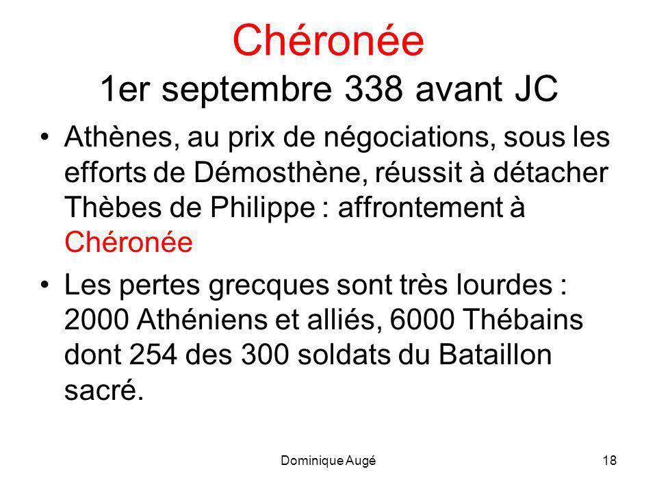 Dominique Augé18 Chéronée 1er septembre 338 avant JC •Athènes, au prix de négociations, sous les efforts de Démosthène, réussit à détacher Thèbes de Philippe : affrontement à Chéronée •Les pertes grecques sont très lourdes : 2000 Athéniens et alliés, 6000 Thébains dont 254 des 300 soldats du Bataillon sacré.