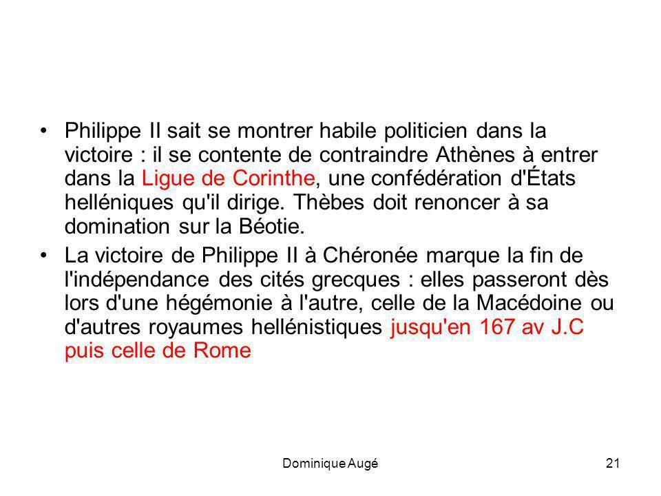 Dominique Augé21 •Philippe II sait se montrer habile politicien dans la victoire : il se contente de contraindre Athènes à entrer dans la Ligue de Corinthe, une confédération d États helléniques qu il dirige.