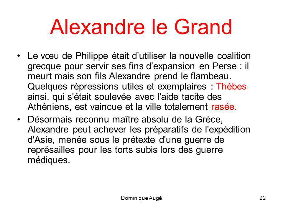 Dominique Augé22 Alexandre le Grand •Le vœu de Philippe était d'utiliser la nouvelle coalition grecque pour servir ses fins d'expansion en Perse : il meurt mais son fils Alexandre prend le flambeau.