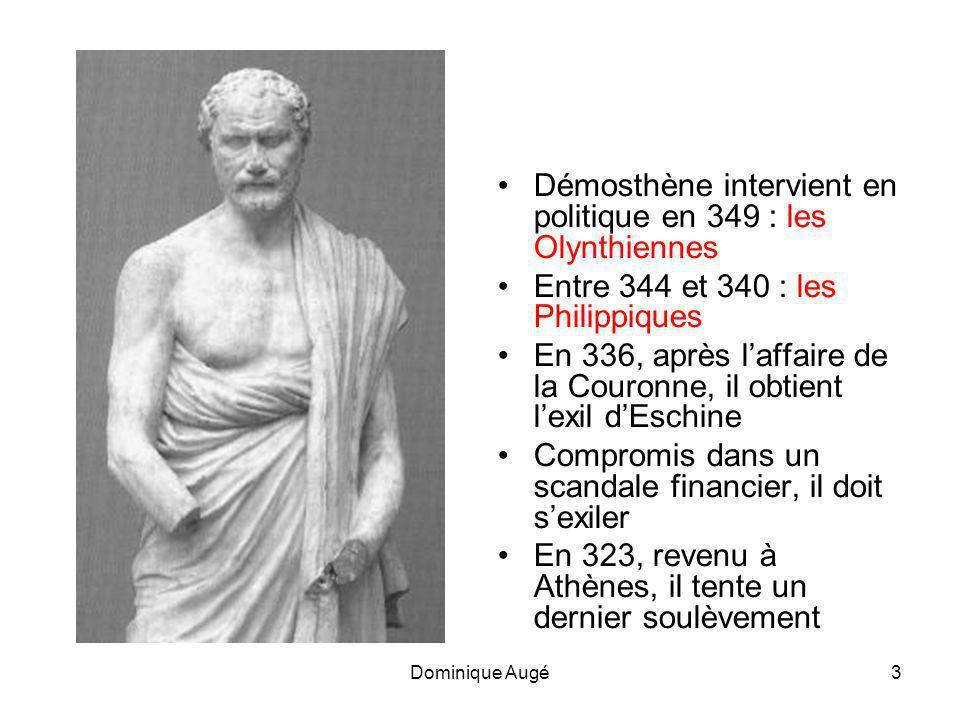 Dominique Augé3 •Démosthène intervient en politique en 349 : les Olynthiennes •Entre 344 et 340 : les Philippiques •En 336, après l'affaire de la Couronne, il obtient l'exil d'Eschine •Compromis dans un scandale financier, il doit s'exiler •En 323, revenu à Athènes, il tente un dernier soulèvement