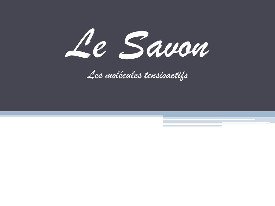 Le Savon Le savon est composé de molécules tensioactifs appelé molécules amphiphiles.