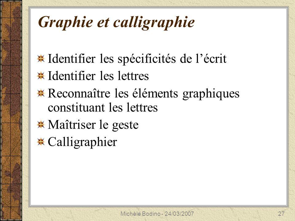 Michèle Bodino - 24/03/200727 Graphie et calligraphie Identifier les spécificités de l'écrit Identifier les lettres Reconnaître les éléments graphiques constituant les lettres Maîtriser le geste Calligraphier