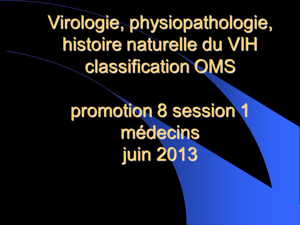 Virologie, physiopathologie, histoire naturelle du VIH classification OMS promotion 8 session 1 médecins juin 2013