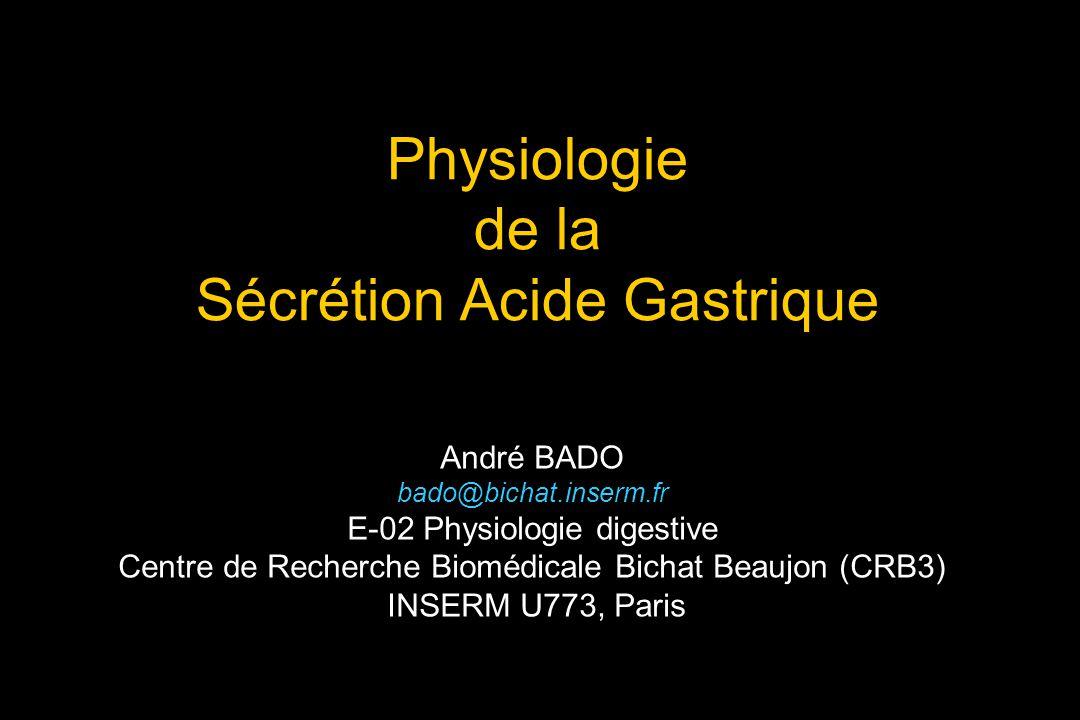 Physiologie de la Sécrétion Acide Gastrique André BADO bado@bichat.inserm.fr E-02 Physiologie digestive Centre de Recherche Biomédicale Bichat Beaujon