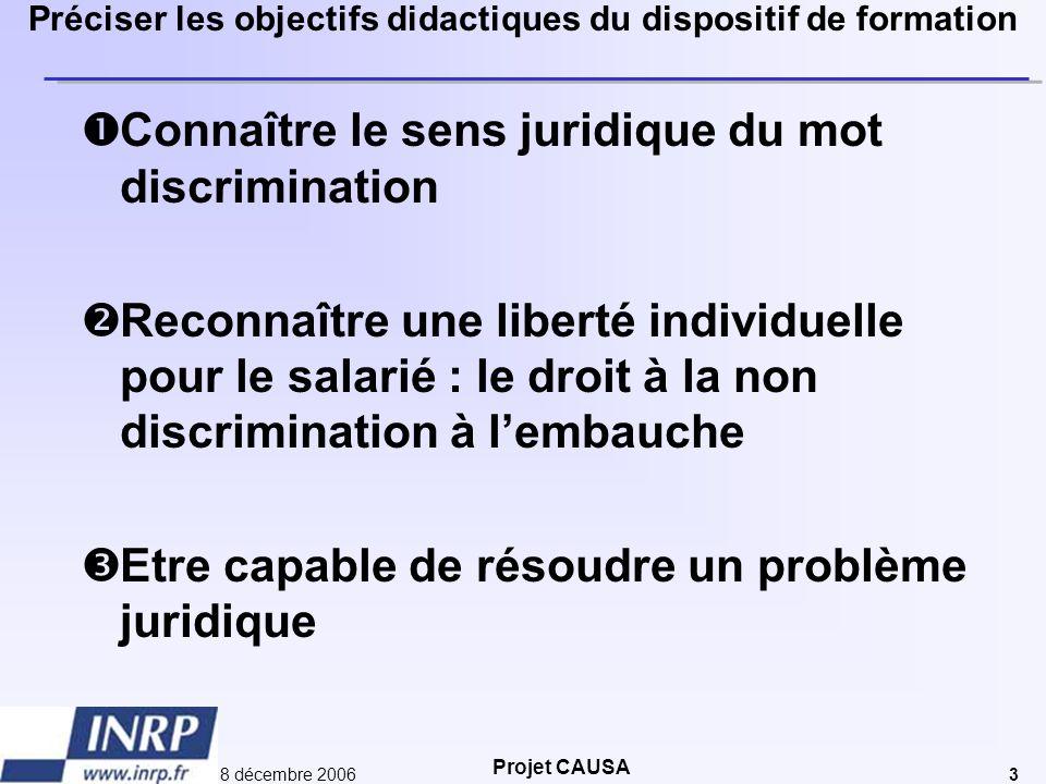Projet CAUSA 8 décembre 20063 Préciser les objectifs didactiques du dispositif de formation  Connaître le sens juridique du mot discrimination  Reco