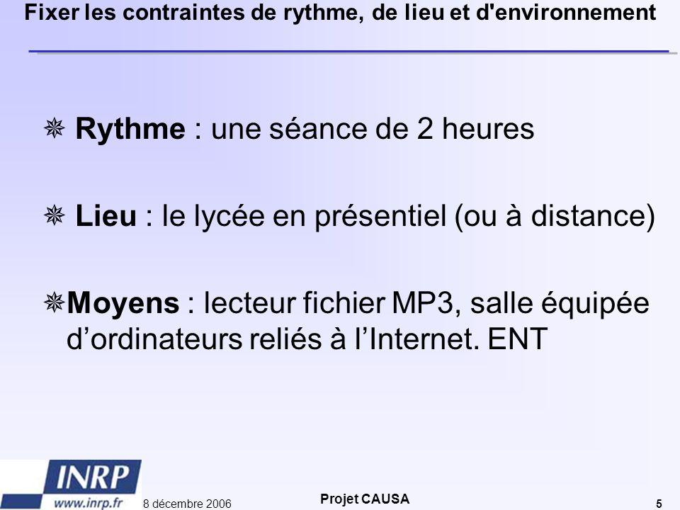 Projet CAUSA 8 décembre 20065 Fixer les contraintes de rythme, de lieu et d'environnement  Rythme : une séance de 2 heures  Lieu : le lycée en prése