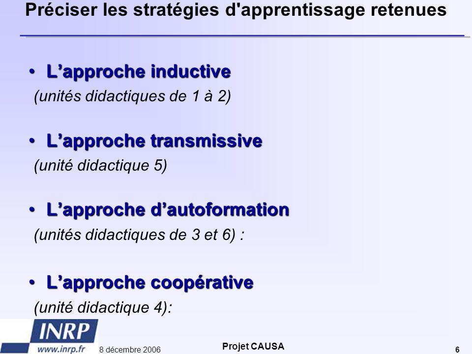 Projet CAUSA 8 décembre 20066 Préciser les stratégies d'apprentissage retenues •L'approche inductive (unités didactiques de 1 à 2) •L'approche transmi