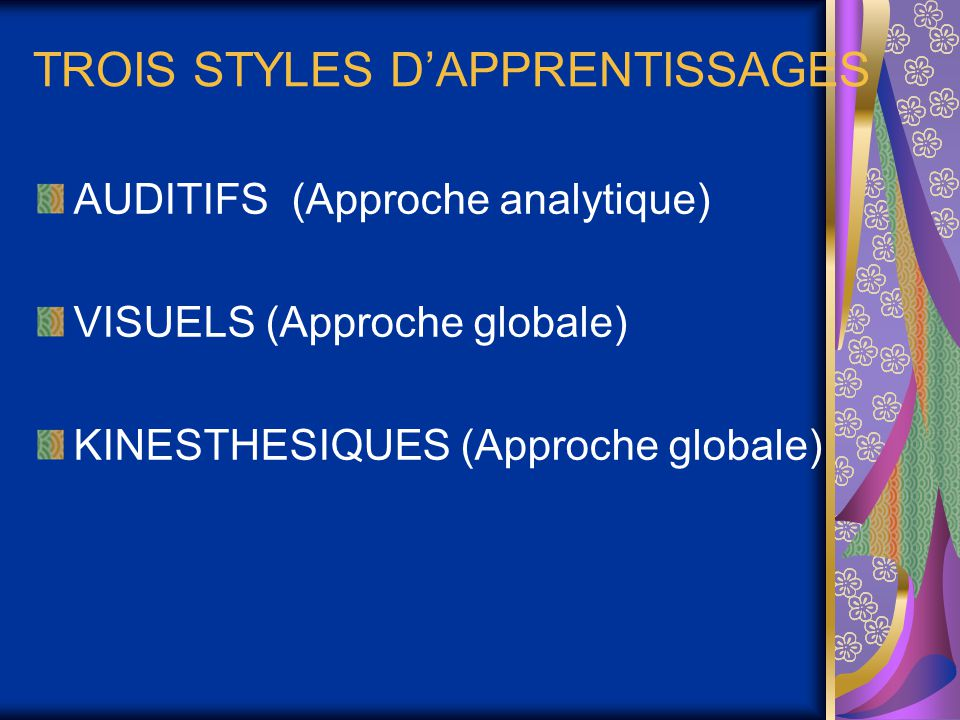 TROIS STYLES D'APPRENTISSAGES AUDITIFS (Approche analytique) VISUELS (Approche globale) KINESTHESIQUES (Approche globale)