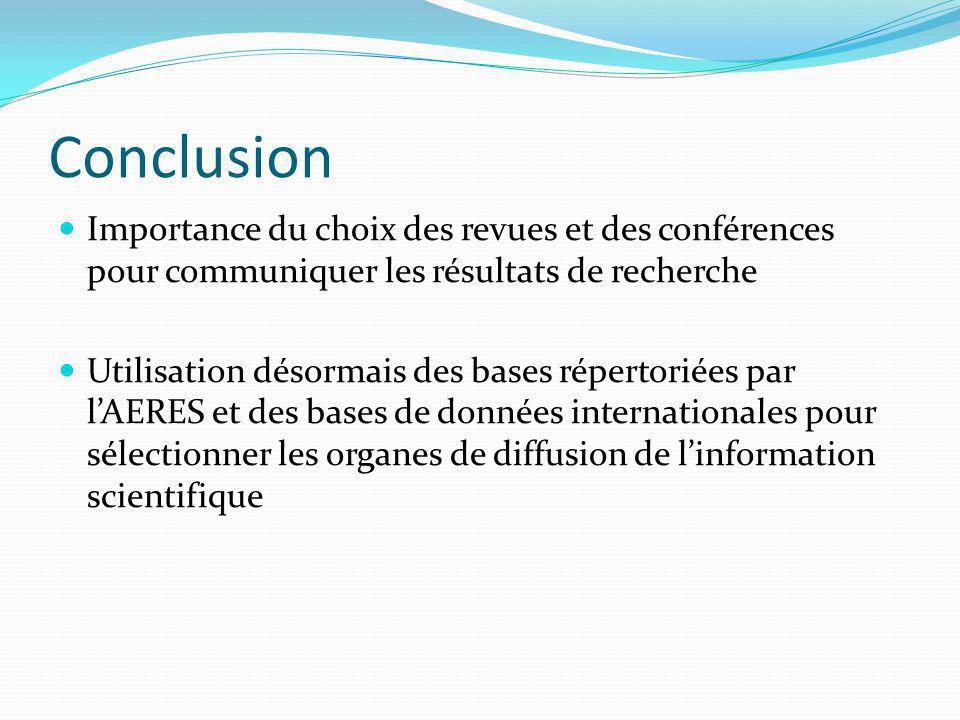 Conclusion  Importance du choix des revues et des conférences pour communiquer les résultats de recherche  Utilisation désormais des bases répertoriées par l'AERES et des bases de données internationales pour sélectionner les organes de diffusion de l'information scientifique