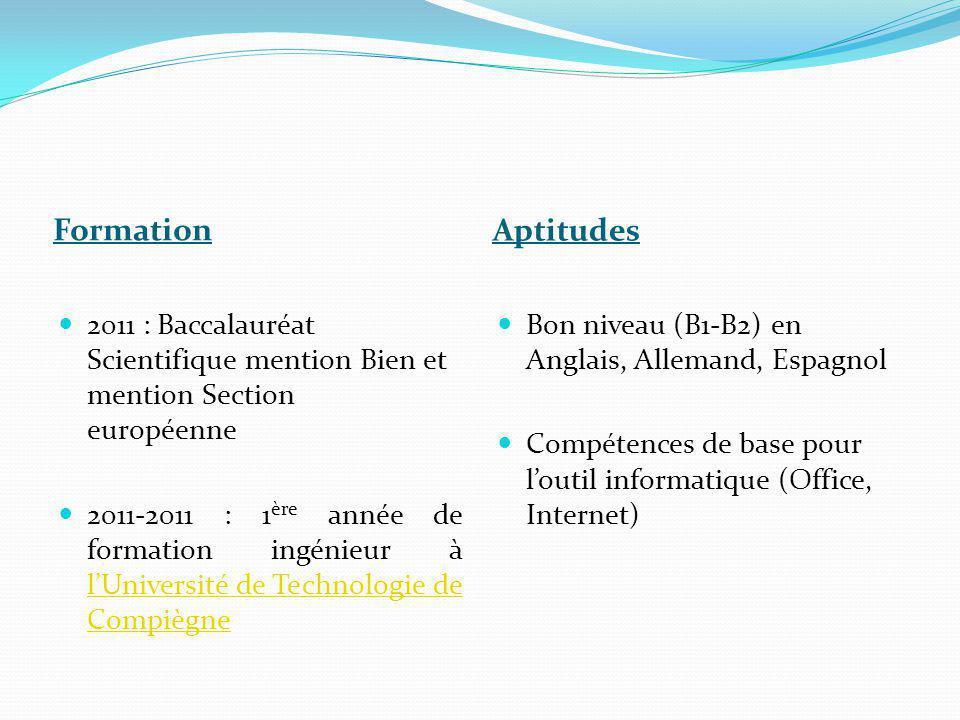 Formation Aptitudes  2011 : Baccalauréat Scientifique mention Bien et mention Section européenne  2011-2011 : 1 ère année de formation ingénieur à l'Université de Technologie de Compiègne l'Université de Technologie de Compiègne  Bon niveau (B1-B2) en Anglais, Allemand, Espagnol  Compétences de base pour l'outil informatique (Office, Internet)