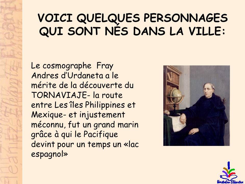 VOICI QUELQUES PERSONNAGES QUI SONT NÉS DANS LA VILLE: Le cosmographe Fray Andres d'Urdaneta a le mérite de la découverte du TORNAVIAJE- la route entr