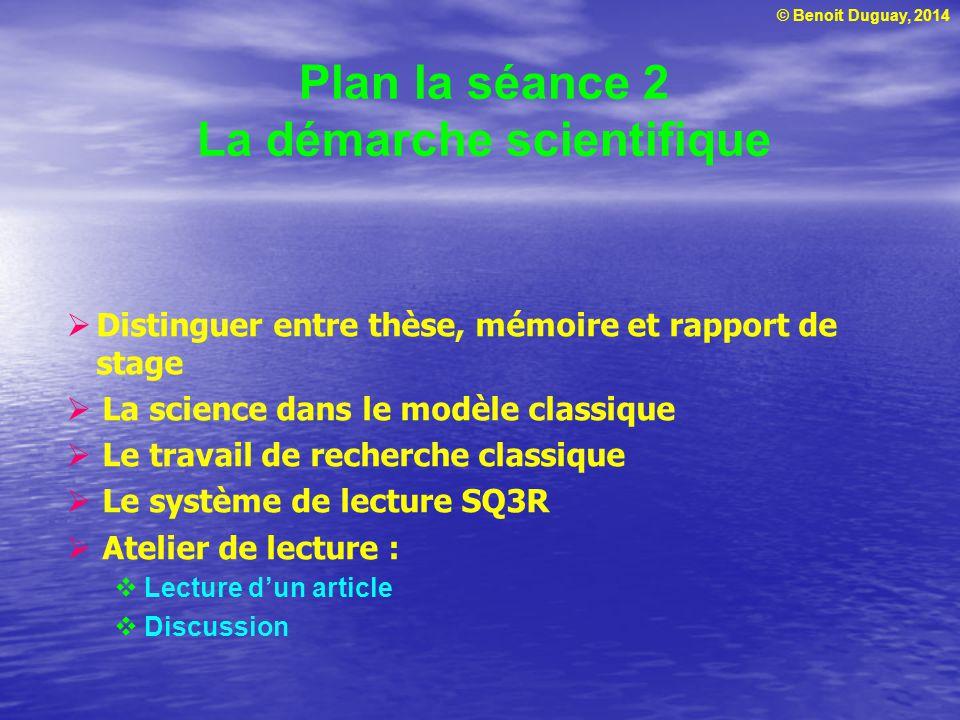 © Benoit Duguay, 2014 Plan la séance 2 La démarche scientifique  Distinguer entre thèse, mémoire et rapport de stage  La science dans le modèle clas