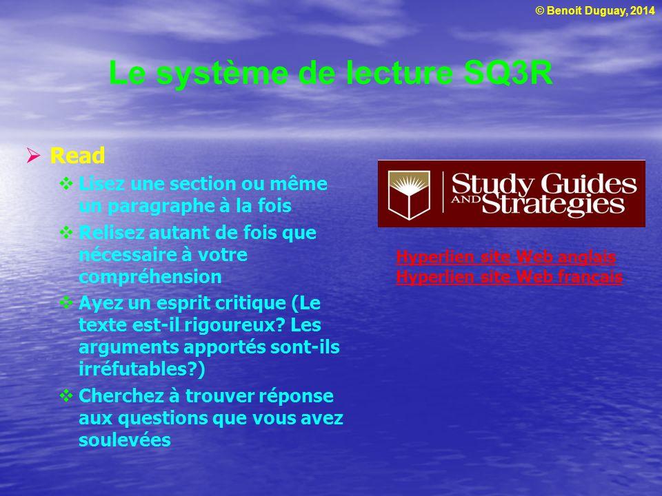 © Benoit Duguay, 2014 Le système de lecture SQ3R  Read  Lisez une section ou même un paragraphe à la fois  Relisez autant de fois que nécessaire à