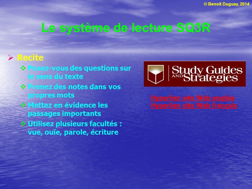 © Benoit Duguay, 2014 Le système de lecture SQ3R  Recite  Posez-vous des questions sur le sens du texte  Prenez des notes dans vos propres mots  M