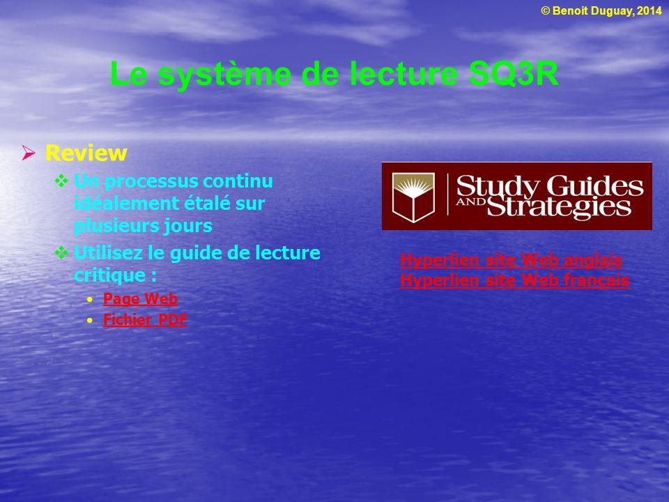 © Benoit Duguay, 2014 Le système de lecture SQ3R  Review  Un processus continu idéalement étalé sur plusieurs jours  Utilisez le guide de lecture c