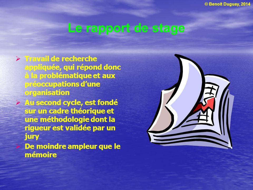 © Benoit Duguay, 2014 Le rapport de stage  Travail de recherche appliquée, qui répond donc à la problématique et aux préoccupations d'une organisatio