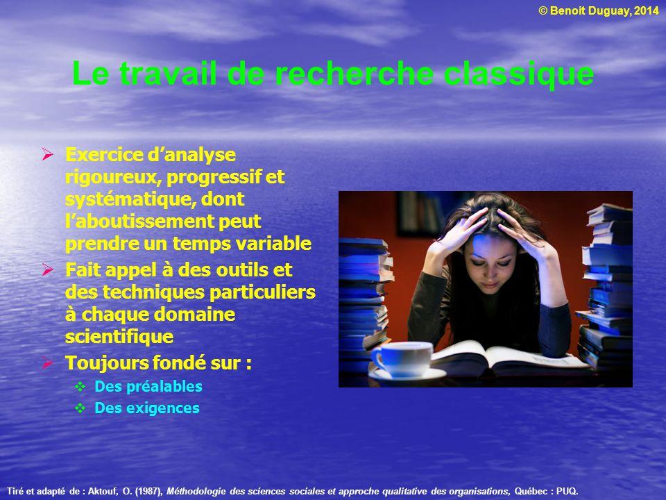 © Benoit Duguay, 2014 Le travail de recherche classique Tiré et adapté de : Aktouf, O. (1987), Méthodologie des sciences sociales et approche qualitat