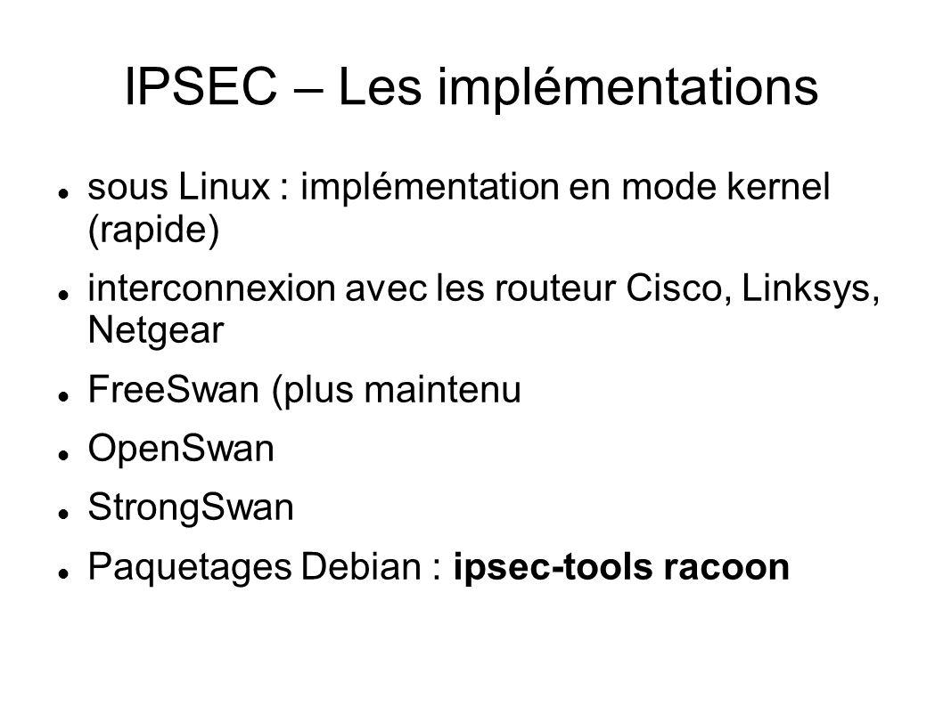 IPSEC – Les implémentations  sous Linux : implémentation en mode kernel (rapide)  interconnexion avec les routeur Cisco, Linksys, Netgear  FreeSwan (plus maintenu  OpenSwan  StrongSwan  Paquetages Debian : ipsec-tools racoon