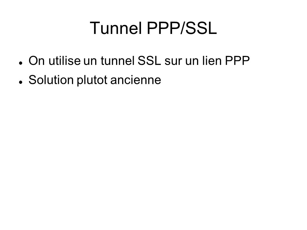 Tunnel PPP/SSL  On utilise un tunnel SSL sur un lien PPP  Solution plutot ancienne