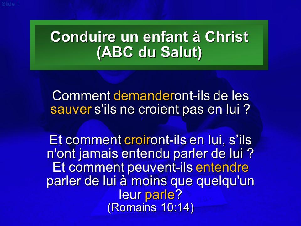 Slide 1 Conduire un enfant à Christ (ABC du Salut) Comment demanderont-ils de les sauver s'ils ne croient pas en lui ? Et comment croiront-ils en lui,