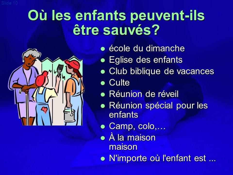 Slide 10 Où les enfants peuvent-ils être sauvés?  école du dimanche  Eglise des enfants  Club biblique de vacances  Culte  Réunion de réveil  Ré