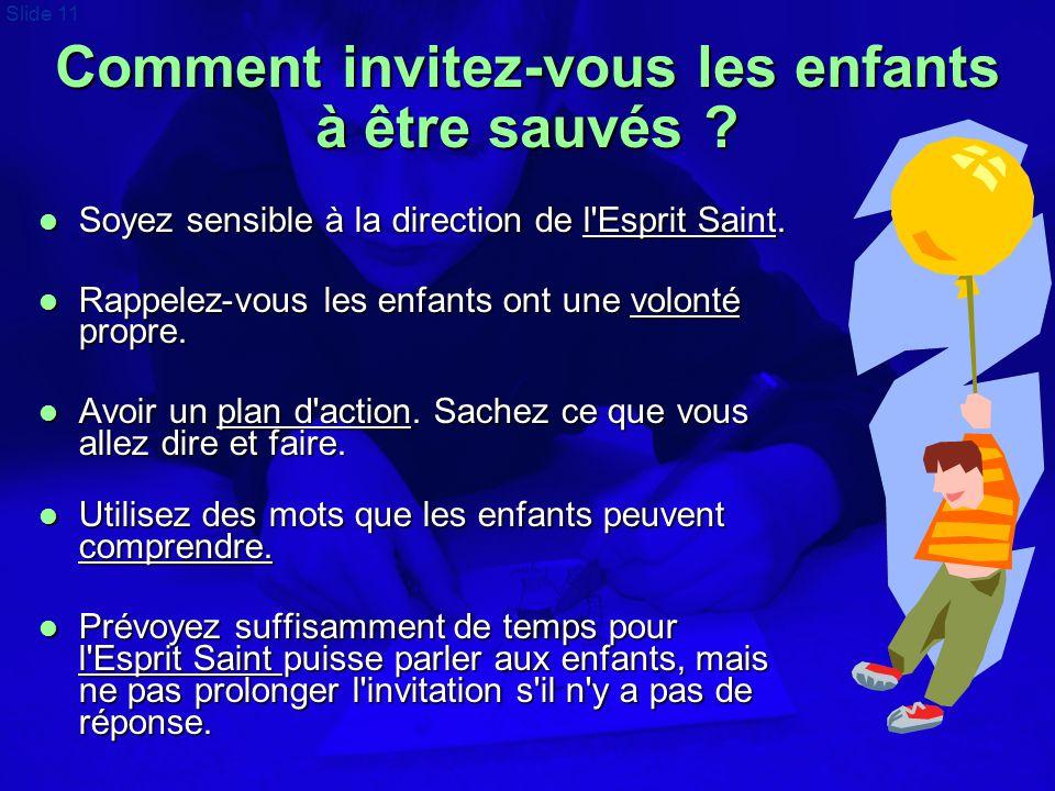 Slide 11 Comment invitez-vous les enfants à être sauvés ?  Soyez sensible à la direction de l'Esprit Saint.  Rappelez-vous les enfants ont une volon