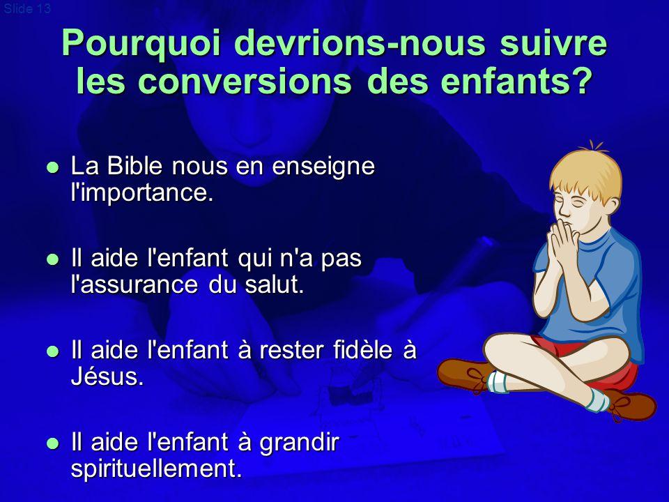 Slide 13 Pourquoi devrions-nous suivre les conversions des enfants?  La Bible nous en enseigne l'importance.  Il aide l'enfant qui n'a pas l'assuran