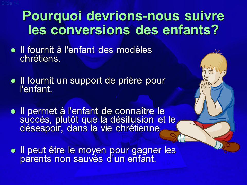 Slide 14 Pourquoi devrions-nous suivre les conversions des enfants?  Il fournit à l'enfant des modèles chrétiens.  Il fournit un support de prière p