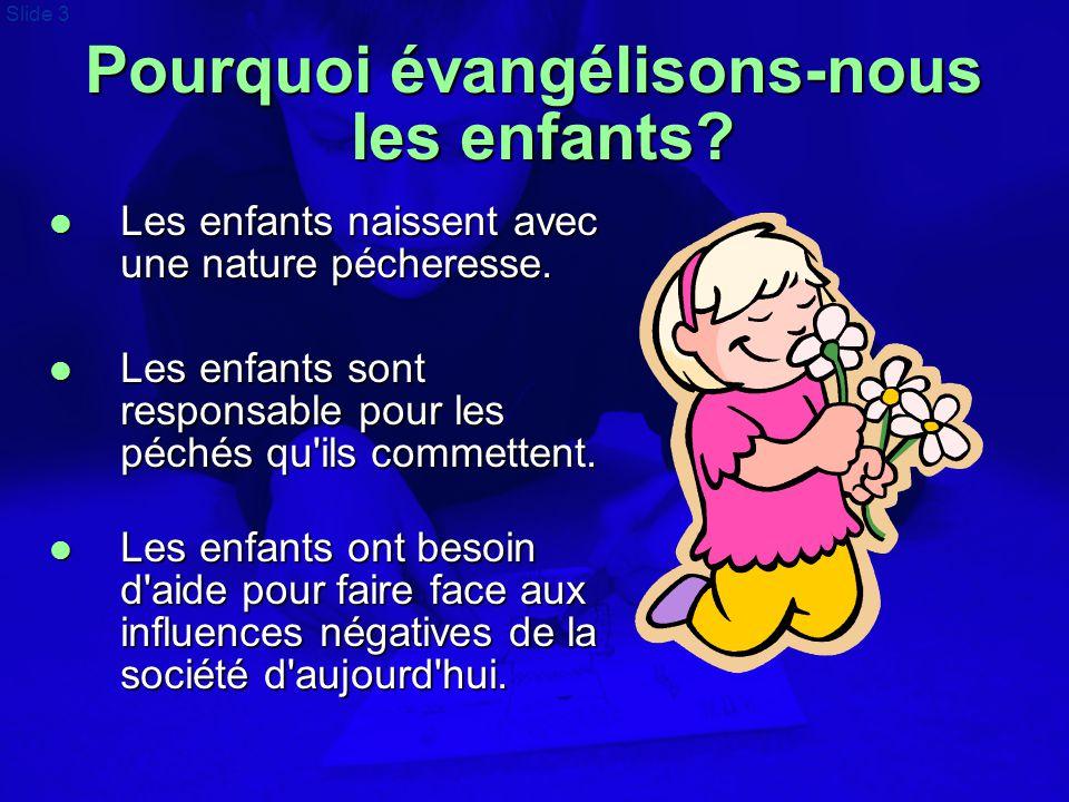 Slide 3 Pourquoi évangélisons-nous les enfants?  Les enfants naissent avec une nature pécheresse.  Les enfants sont responsable pour les péchés qu'i