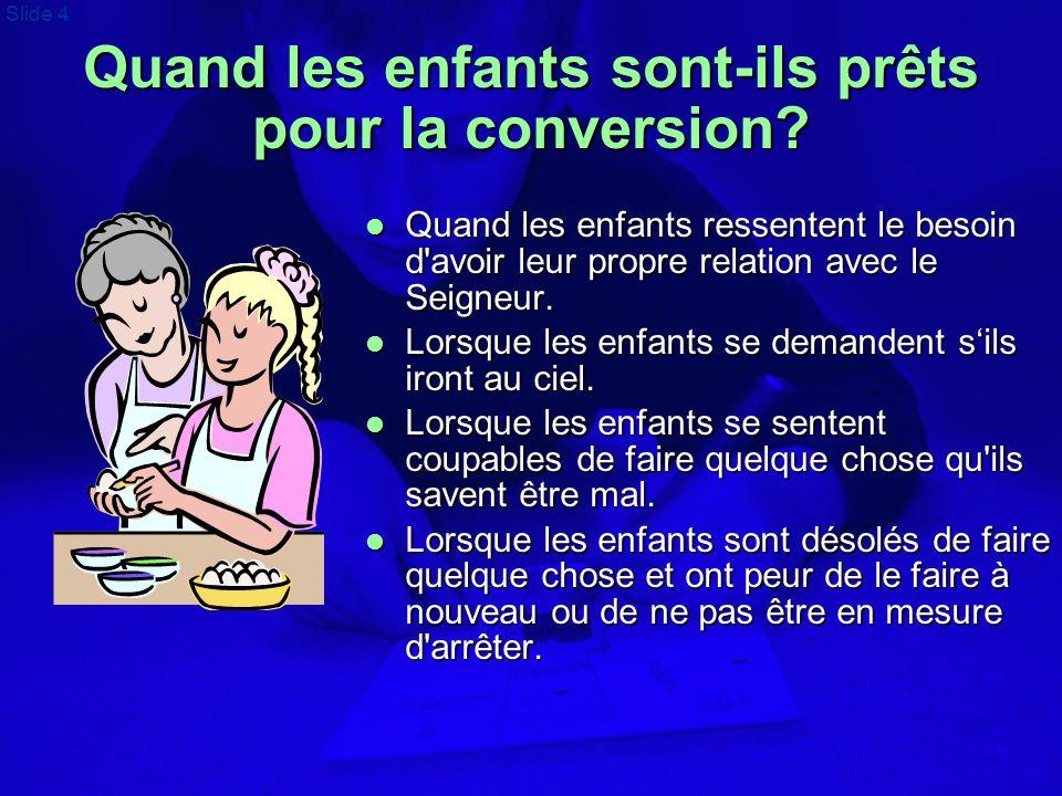 Slide 4 Quand les enfants sont-ils prêts pour la conversion?  Quand les enfants ressentent le besoin d'avoir leur propre relation avec le Seigneur. 