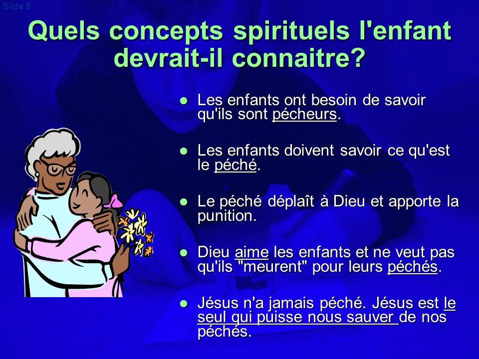 Slide 6 Quels concepts spirituels l'enfant devrait-il connaitre?  Les enfants ont besoin de savoir qu'ils sont pécheurs.  Les enfants doivent savoir