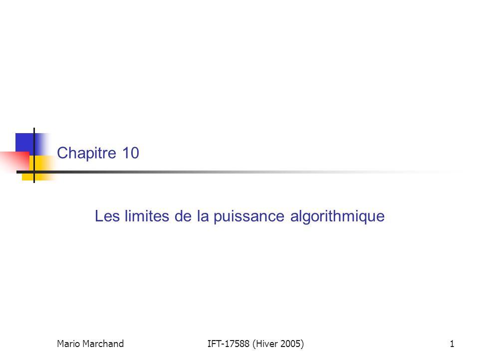 Mario MarchandIFT-17588 (H-05), Chapitre 102 Introduction  Notre sujet d'étude jusqu'ici fût l'algorithmique :  la conception et l'analyse d'algorithmes spécifiques permettant de résoudre un problème donné  Nous allons maintenant aborder la complexité du calcul :  l'étude des limites de ce que les algorithmes peuvent accomplir  Nous allons considérer globalement tous les algorithmes permettant de résoudre un problème donné et nous poser la questions suivante:  Combien d'opération élémentaires en pire cas un algorithme doit–il effectuer pour résoudre notre problème.