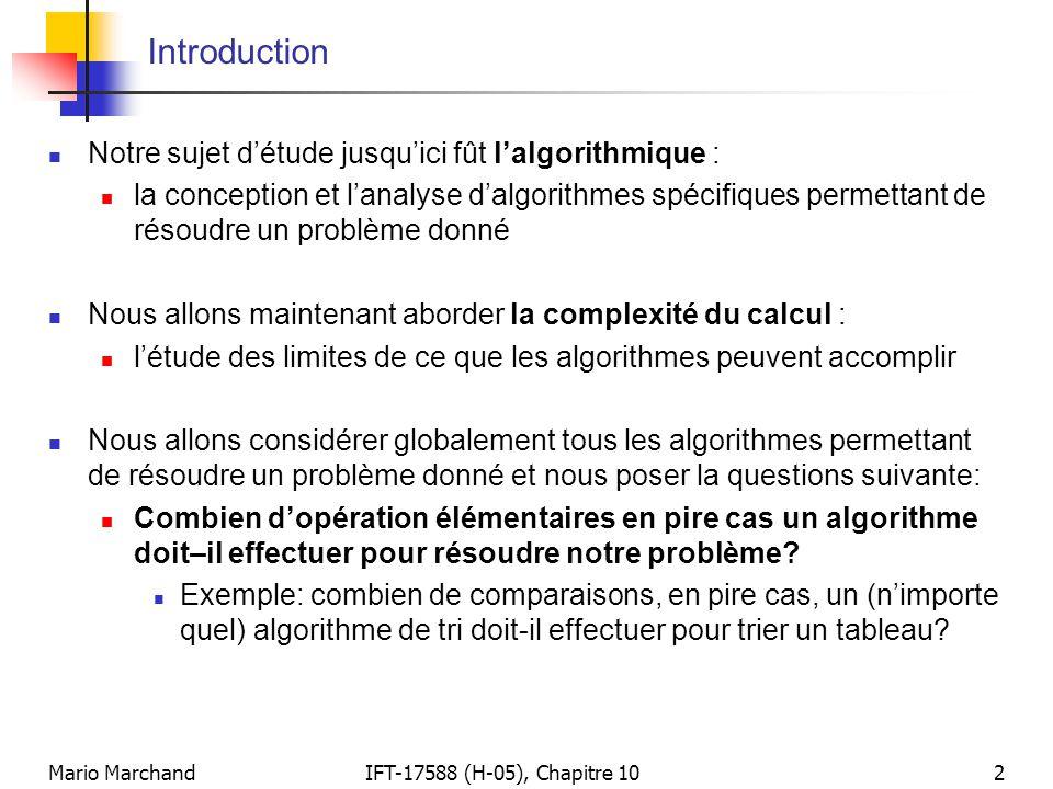 Mario MarchandIFT-17588 (H-05), Chapitre 103 Introduction (suite)  Nous cherchons alors une borne asymptotique inférieure (minorant) sur le temps d'exécution que doit avoir, en pire cas, n'importe quel algorithme pour résoudre un problème donné  On cherche donc la fonction g(n) qui croît le plus rapidement telle que C worst (n) 2  (g(n)) pour tous les algorithmes possibles (ou ceux appartenant à une large classe)  Exemple: nous allons démontrer qu'un algorithme de tri par comparaisons, quel qu'il soit, doit effectuer  (n log n) comparaisons, en pire cas, pour trier un tableau de n valeurs  Un algorithme est donc asymptotiquement optimal lorsque son temps d'exécution en pire cas 2 O(g(n)) (avec le même g(n) que ci haut)  Le minorant g(n) est, dans ce cas, également optimal  La complexité du calcul peut donc nous informer sur le degré d'optimalité d'un algorithme