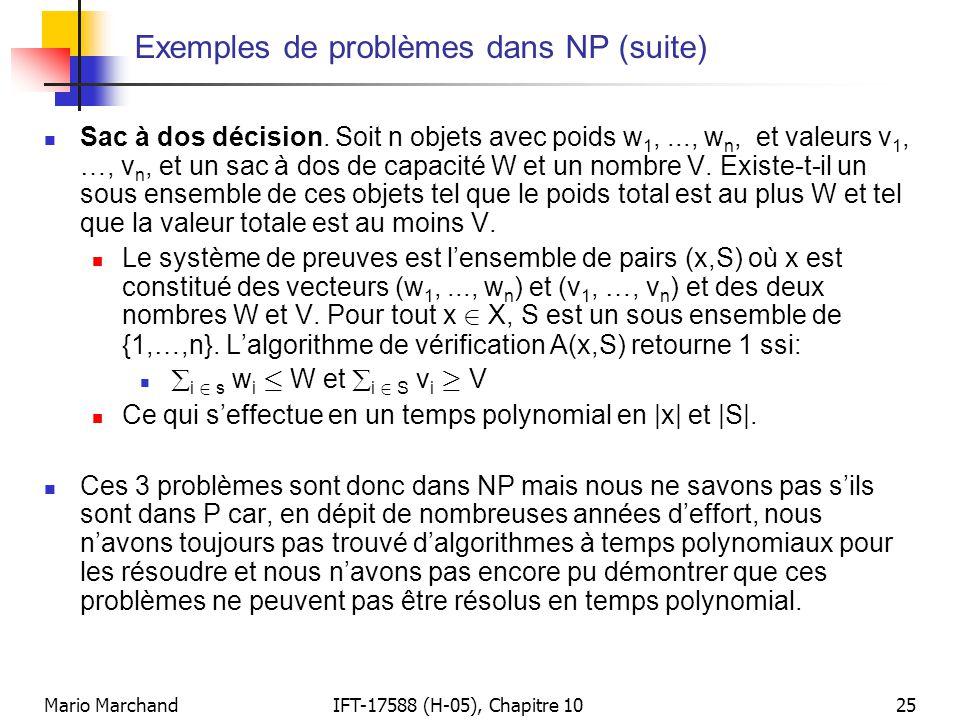 Mario MarchandIFT-17588 (H-05), Chapitre 1025 Exemples de problèmes dans NP (suite)  Sac à dos décision. Soit n objets avec poids w 1,..., w n, et va