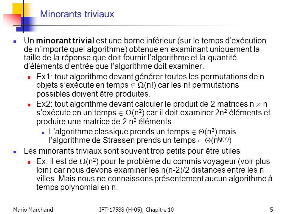 Mario MarchandIFT-17588 (H-05), Chapitre 1016 Problèmes (présentement) intraitables mais décidables  Il existe plusieurs problèmes décidables qui sont présentement solvables uniquement par un algorithme à temps supra polynomial  Ces problèmes sont donc « présentement intraitables » mais ils pourraient éventuellement devenir « traitables » si l'on trouve un algorithme à temps polynomial pour les résoudre  Exemples:  Cycle hamiltonien: déterminez si un graphe connexe (non orienté) possède un cycle hamiltonien (un cycle parcourant chaque nœud une seule fois)  Commis voyageur: trouver le circuit de longueur minimal parcourant n villes.