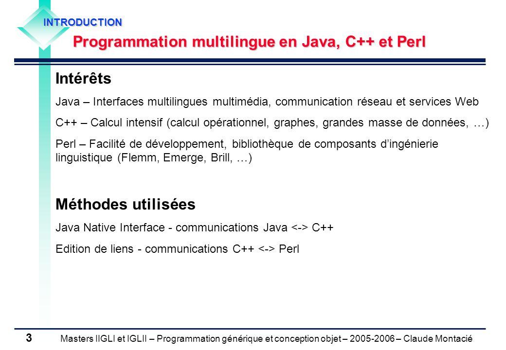 Masters IIGLI et IGLII – Programmation générique et conception objet – 2005-2006 – Claude Montacié 3 INTRODUCTION Programmation multilingue en Java, C++ et Perl Intérêts Java – Interfaces multilingues multimédia, communication réseau et services Web C++ – Calcul intensif (calcul opérationnel, graphes, grandes masse de données, …) Perl – Facilité de développement, bibliothèque de composants d'ingénierie linguistique (Flemm, Emerge, Brill, …) Méthodes utilisées Java Native Interface - communications Java C++ Edition de liens - communications C++ Perl