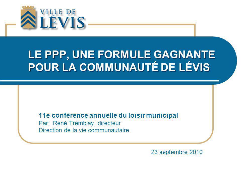 LE PPP, UNE FORMULE GAGNANTE POUR LA COMMUNAUTÉ DE LÉVIS 11e conférence annuelle du loisir municipal Par: René Tremblay, directeur Direction de la vie