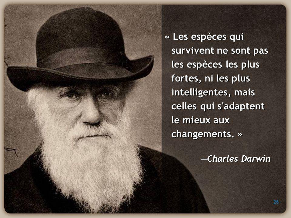 « Les espèces qui survivent ne sont pas les espèces les plus fortes, ni les plus intelligentes, mais celles qui s'adaptent le mieux aux changements. »