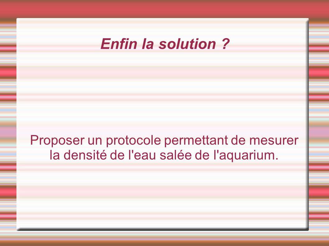 Enfin la solution ? Proposer un protocole permettant de mesurer la densité de l'eau salée de l'aquarium.