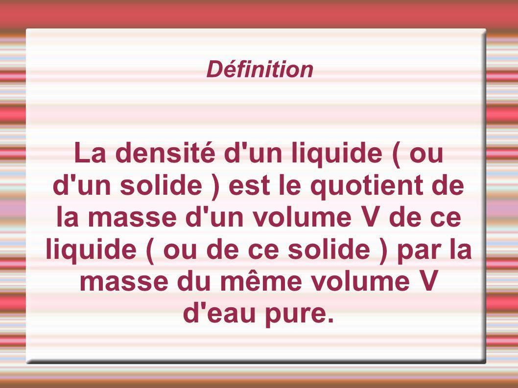 Définition La densité d'un liquide ( ou d'un solide ) est le quotient de la masse d'un volume V de ce liquide ( ou de ce solide ) par la masse du même