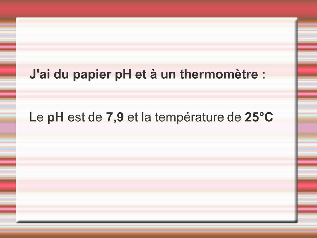 J'ai du papier pH et à un thermomètre : Le pH est de 7,9 et la température de 25°C